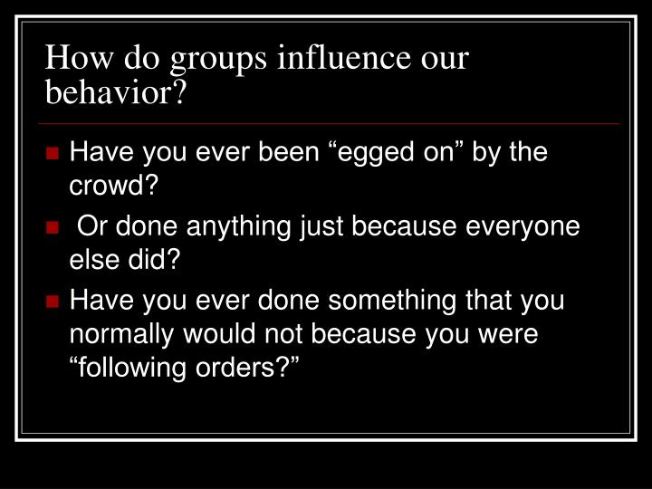 How do groups influence our behavior?