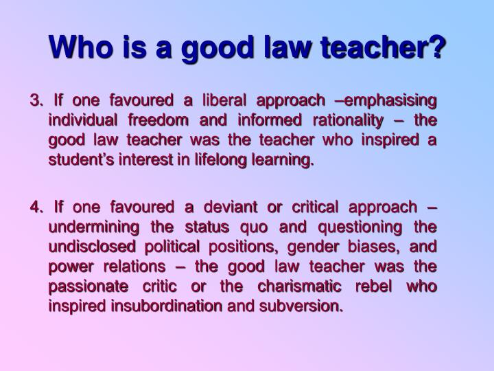 3. If one favoured a liberal approach –emphasising individual freedom and informed rationality – the good law teacher was the teacher who inspired a student's interest in lifelong learning.