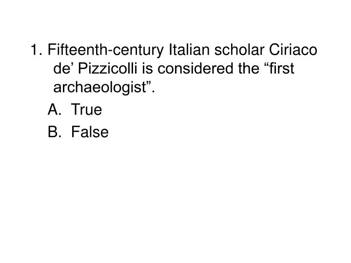 "1. Fifteenth-century Italian scholar Ciriaco de' Pizzicolli is considered the ""first archaeologist""."