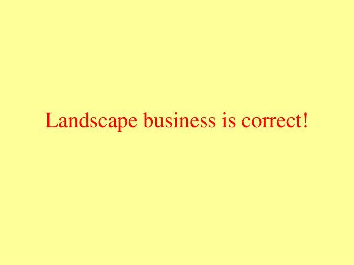 Landscape business is correct!