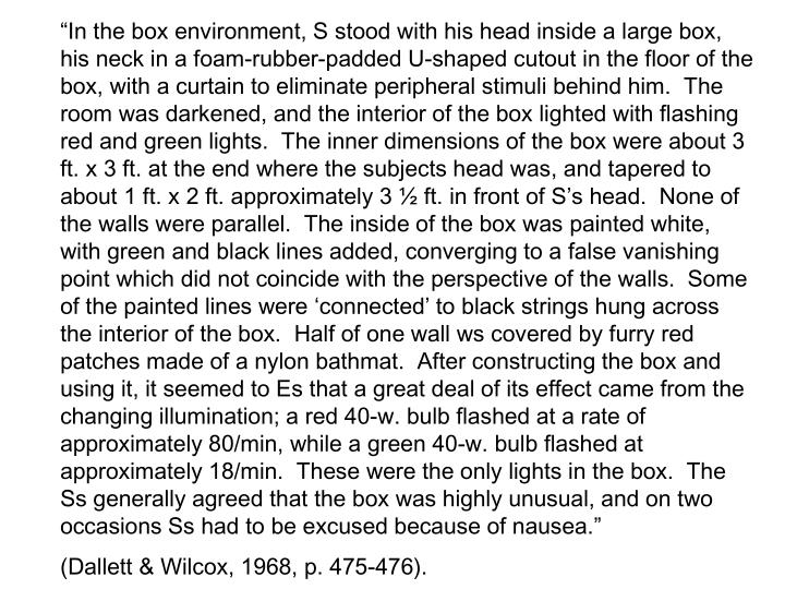"""In the box environment, S stood with his head inside a large box, his neck in a foam-rubber-padded U-shaped cutout in the floor of the box, with a curtain to eliminate peripheral stimuli behind him.  The room was darkened, and the interior of the box lighted with flashing red and green lights.  The inner dimensions of the box were about 3 ft. x 3 ft. at the end where the subjects head was, and tapered to about 1 ft. x 2 ft. approximately 3 ½ ft. in front of S's head.  None of the walls were parallel.  The inside of the box was painted white, with green and black lines added, converging to a false vanishing point which did not coincide with the perspective of the walls.  Some of the painted lines were 'connected' to black strings hung across the interior of the box.  Half of one wall ws covered by furry red patches made of a nylon bathmat.  After constructing the box and using it, it seemed to Es that a great deal of its effect came from the changing illumination; a red 40-w. bulb flashed at a rate of approximately 80/min, while a green 40-w. bulb flashed at approximately 18/min.  These were the only lights in the box.  The Ss generally agreed that the box was highly unusual, and on two occasions Ss had to be excused because of nausea."""