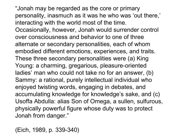 """Jonah may be regarded as the core or primary personality, inasmuch as it was he who was 'out there,' interacting with the world most of the time.  Occasionally, however, Jonah would surrender control over consciousness and behavior to one of three alternate or secondary personalities, each of whom embodied different emotions, experiences, and traits.  These three secondary personalities were (a) King Young: a charming, gregarious, pleasure-oriented ladies' man who could not take no for an answer, (b) Sammy: a rational, purely intellectual individual who enjoyed twisting words, engaging in debates, and accumulating knowledge for knowledge's sake, and (c) Usoffa Abdulla: alias Son of Omega, a sullen, sulfurous, physically powerful figure whose duty was to protect Jonah from danger."""