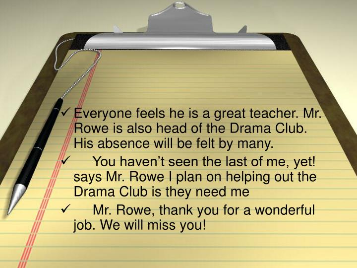 Everyone feels he is a great teacher. Mr. Rowe is also head of the Drama Club. His absence will be felt by many.