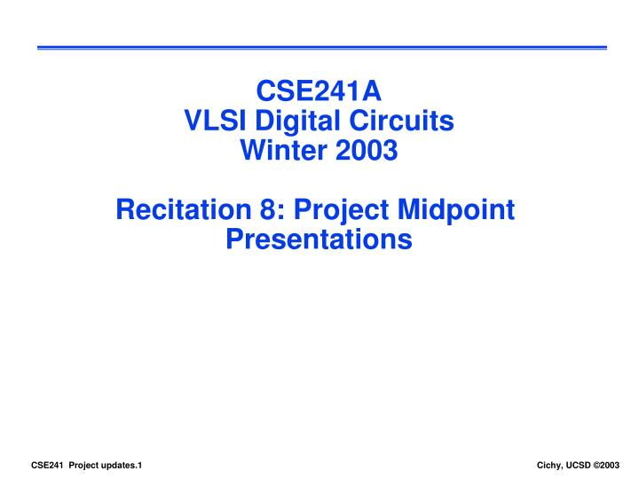 Cse241a vlsi digital circuits winter 2003 recitation 8 project midpoint presentations