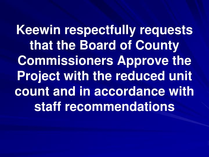 Keewin respectfully requests that the Board of County Commissioners Approve the Project with the reduced unit count and in accordance with staff recommendations