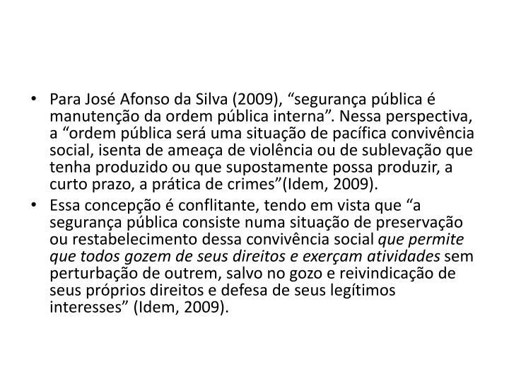 Para Jos Afonso da Silva (2009), segurana pblica  manuteno da ordem pblica interna. Nessa perspectiva, a ordem pblica ser uma situao de pacfica convivncia social, isenta de ameaa de violncia ou de sublevao que tenha produzido ou que supostamente possa produzir, a curto prazo, a prtica de crimes(Idem, 2009).