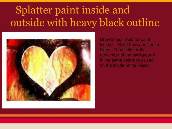 Splatter paint inside and outside with heavy black outline