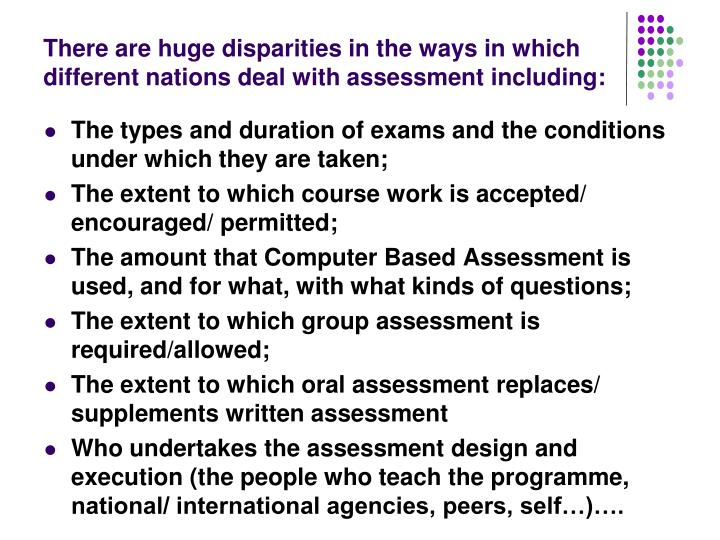 There are huge disparities in the ways in which different nations deal with assessment including:
