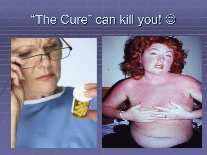 """The Cure"" can kill you!"