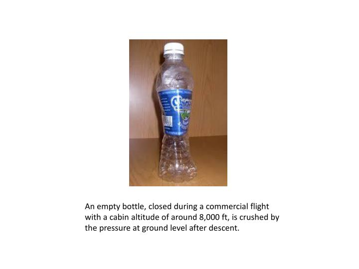 An empty bottle, closed during a commercial flight with a cabin altitude of around 8,000 ft, is crushed by the pressure at ground level after descent.