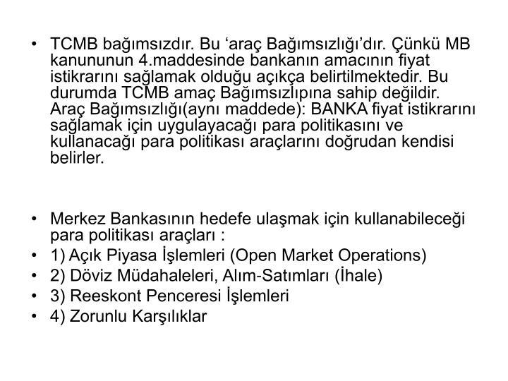 TCMB bağımsızdır. Bu 'araç Bağımsızlığı'dır. Çünkü MB kanununun 4.maddesinde bankanın amacının fiyat istikrarını sağlamak olduğu açıkça belirtilmektedir. Bu durumda TCMB amaç Bağımsızlıpına sahip değildir. Araç Bağımsızlığı(aynı maddede): BANKA fiyat istikrarını sağlamak için uygulayacağı para politikasını ve kullanacağı para politikası araçlarını doğrudan kendisi belirler.