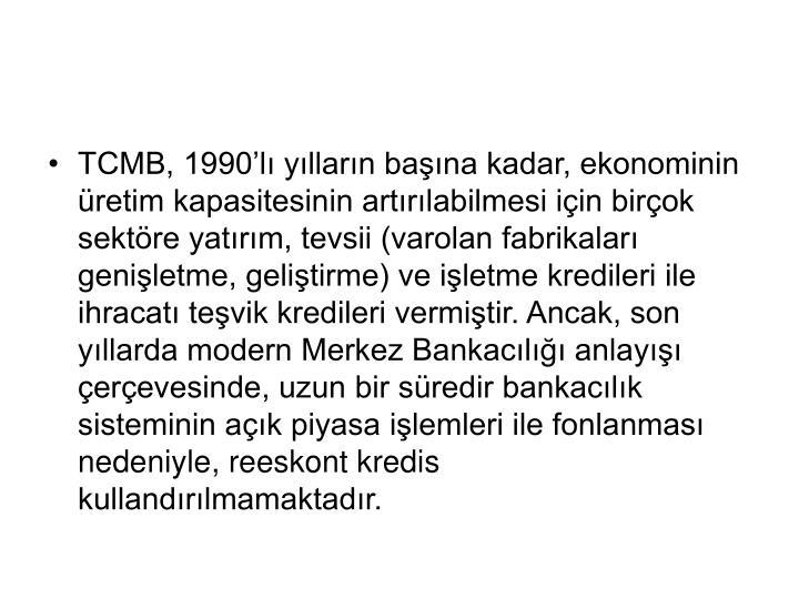 TCMB, 1990'lı yılların başına kadar, ekonominin üretim kapasitesinin artırılabilmesi için birçok sektöre yatırım, tevsii (varolan fabrikaları genişletme, geliştirme) ve işletme kredileri ile ihracatı teşvik kredileri vermiştir. Ancak, son yıllarda modern Merkez Bankacılığı anlayışı çerçevesinde, uzun bir süredir bankacılık sisteminin açık piyasa işlemleri ile fonlanması nedeniyle, reeskont kredis kullandırılmamaktadır.