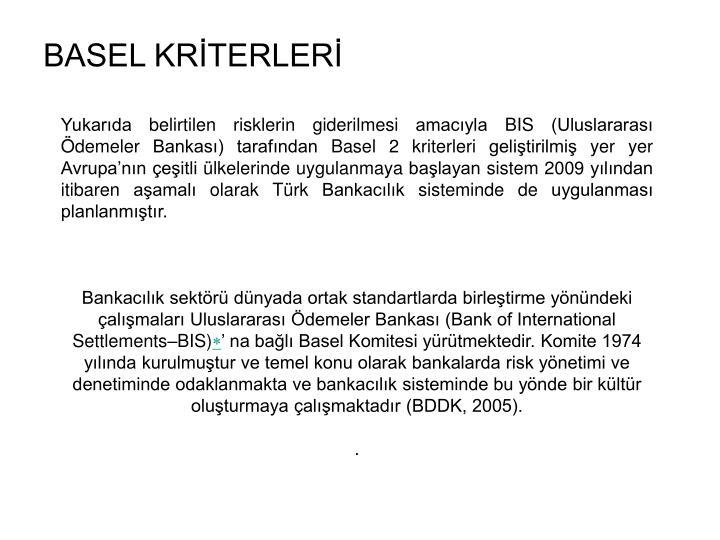 Yukarıda belirtilen risklerin giderilmesi amacıyla BIS (Uluslararası Ödemeler Bankası) tarafından Basel 2 kriterleri geliştirilmiş yer yer Avrupa'nın çeşitli ülkelerinde uygulanmaya başlayan sistem 2009 yılından itibaren aşamalı olarak Türk Bankacılık sisteminde de uygulanması planlanmıştır.