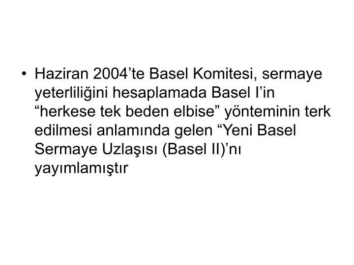 """Haziran 2004'te Basel Komitesi, sermaye yeterliliğini hesaplamada Basel I'in """"herkese tek beden elbise"""" yönteminin terk edilmesi anlamında gelen """"Yeni Basel Sermaye Uzlaşısı (Basel II)'nı yayımlamıştır"""