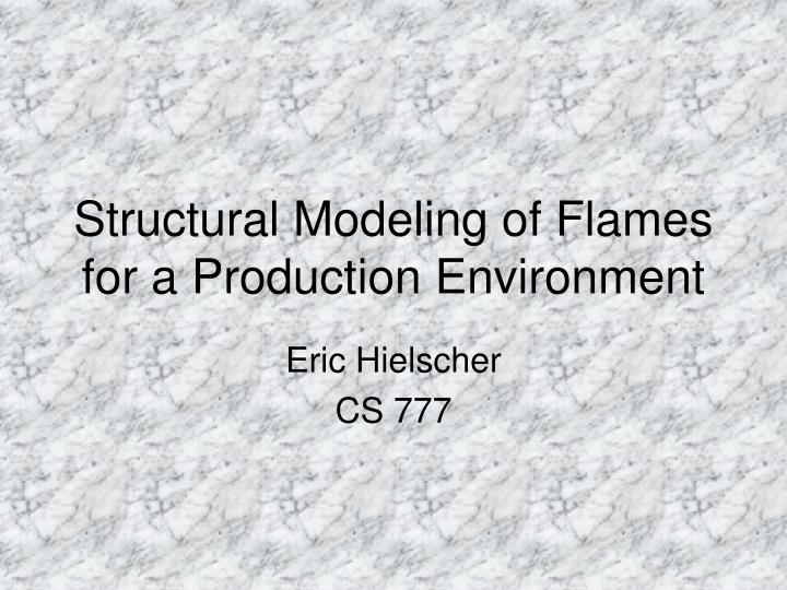 Structural modeling of flames for a production environment