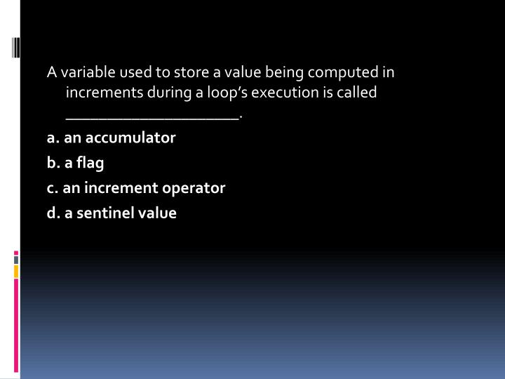 A variable used to store a value being computed in increments during a loop's execution is called _____________________.