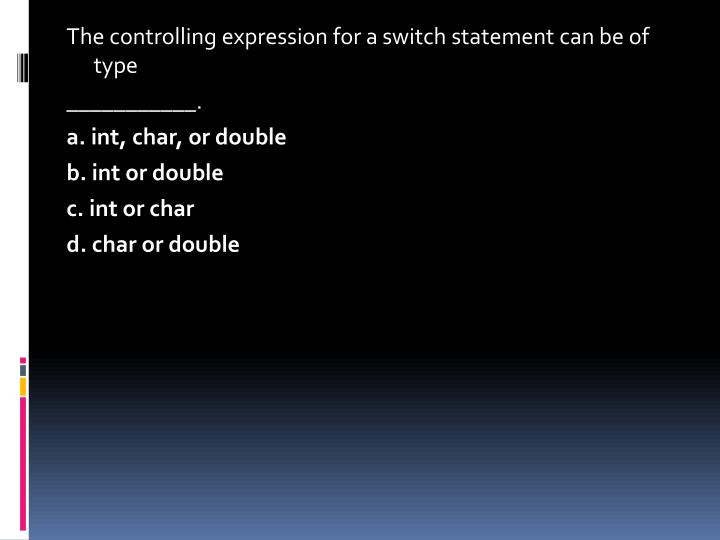 The controlling expression for a switch statement can be of type