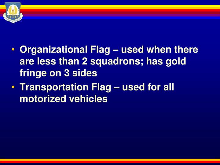 Organizational Flag – used when there are less than 2 squadrons; has gold fringe on 3 sides