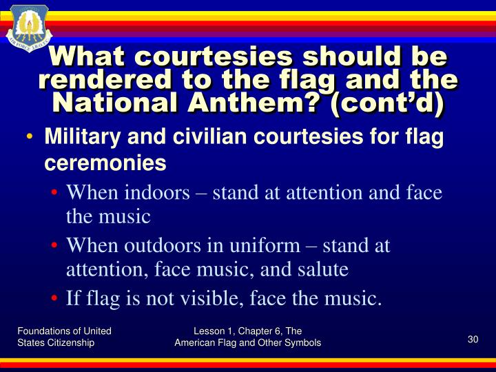 What courtesies should be rendered to the flag and the National Anthem? (cont'd)