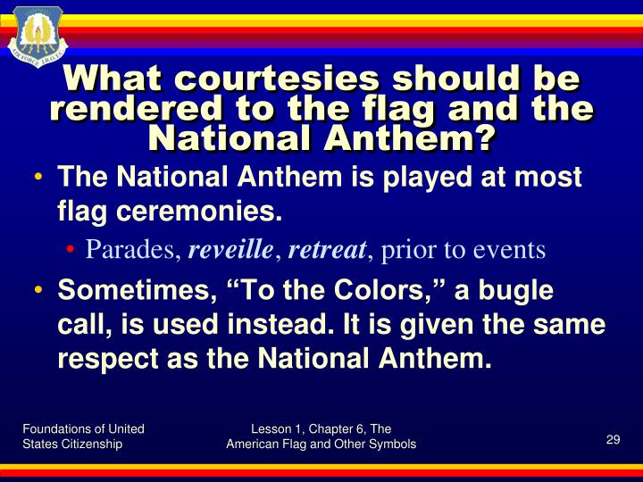 What courtesies should be rendered to the flag and the National Anthem?