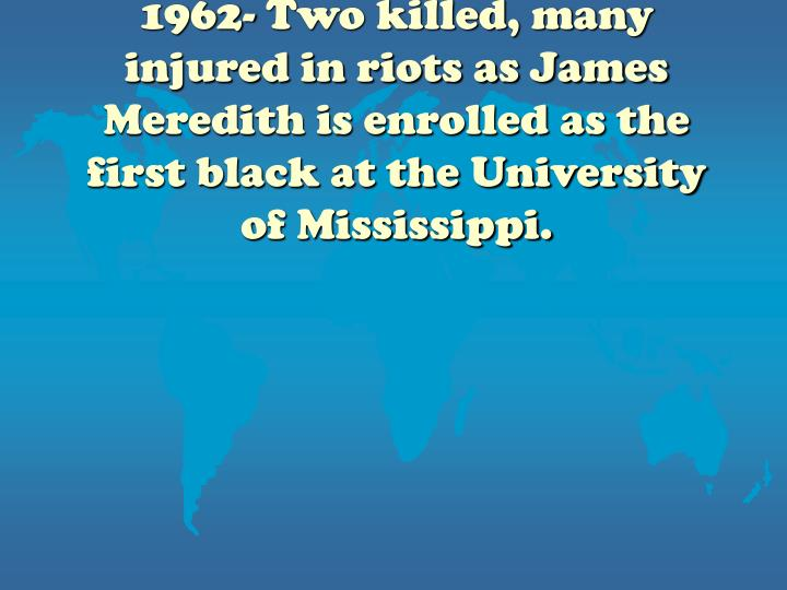 1962- Two killed, many injured in riots as James Meredith is enrolled as the first black at the University of Mississippi.