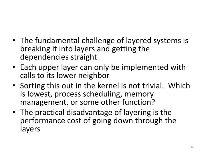 The fundamental challenge of layered systems is breaking it into layers and getting the dependencies straight
