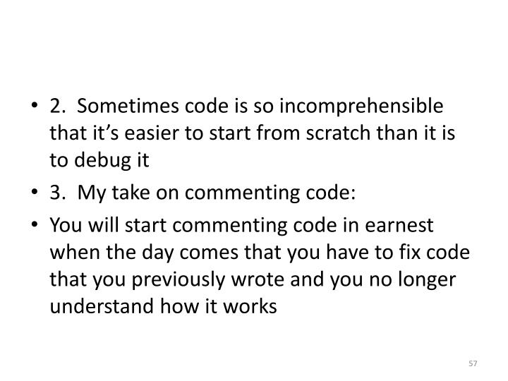2.  Sometimes code is so incomprehensible that it's easier to start from scratch than it is to debug it
