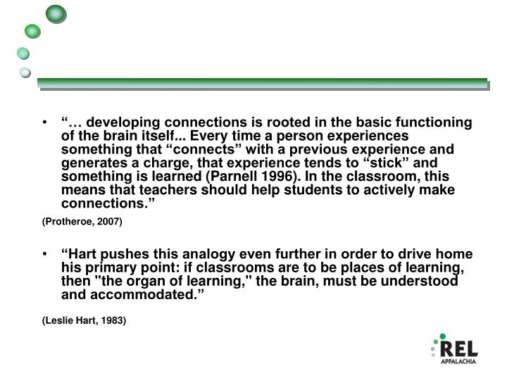 """… developing connections is rooted in the basic functioning of the brain itself... Every time a person experiences something that ""connects"" with a previous experience and generates a charge, that experience tends to ""stick"" and something is learned (Parnell 1996). In the classroom, this means that teachers should help students to actively make connections."""