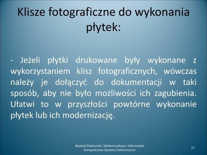 - Jeżeli płytki drukowane były wykonane z wykorzystaniem klisz fotograficznych, wówczas należy je dołączyć do dokumentacji w taki sposób, aby nie było możliwości ich zagubienia.  Ułatwi to w przyszłości powtórne wykonanie płytek lub ich modernizację.