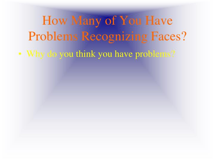 How Many of You Have Problems Recognizing Faces?