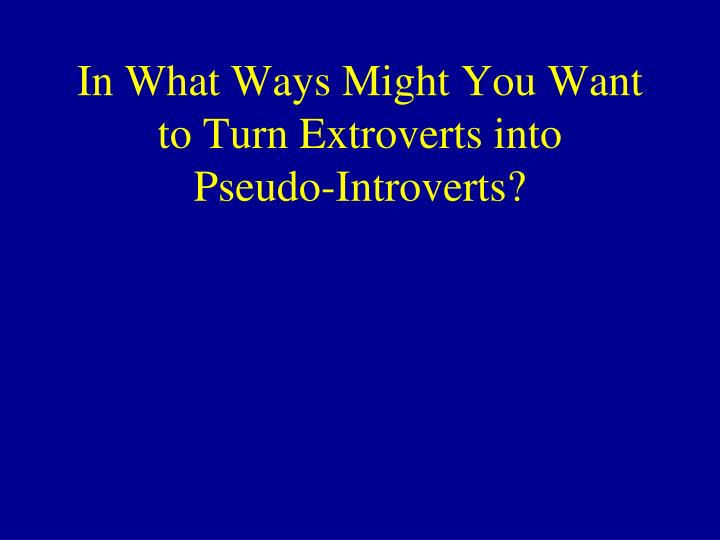 In What Ways Might You Want to Turn Extroverts into