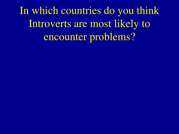 In which countries do you think Introverts are most likely to encounter problems?