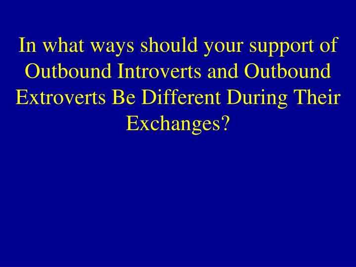 In what ways should your support of Outbound Introverts and Outbound Extroverts Be Different During Their Exchanges?