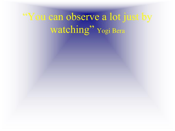 """You can observe a lot just by watching"""