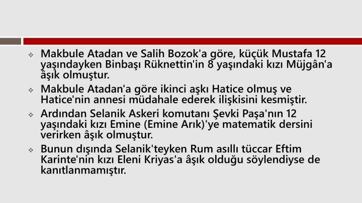 Makbule Atadan ve Salih Bozok'a gre, kk Mustafa 12 yandayken Binba Rknettin'in 8 yandaki kz Mjgn'a k olmutur.