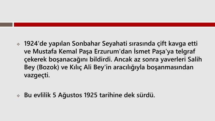 1924'de yaplan Sonbahar Seyahati srasnda ift kavga etti ve Mustafa Kemal PaaErzurum'dan smet Paa'ya telgraf ekerek boanacan bildirdi. Ancak az sonra yaverleriSalih Bey(Bozok) veKl Ali Bey'in araclyla boanmasndan vazgeti.