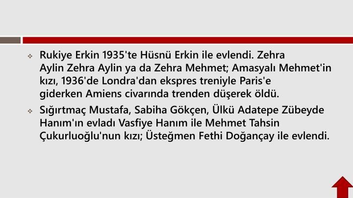 Rukiye Erkin1935'te Hsn Erkin ile evlendi.Zehra AylinZehra Aylin ya da Zehra Mehmet; Amasyal Mehmet'in kz, 1936'deLondra'dan ekspres treniyleParis'e giderkenAmienscivarnda trenden derek ld.