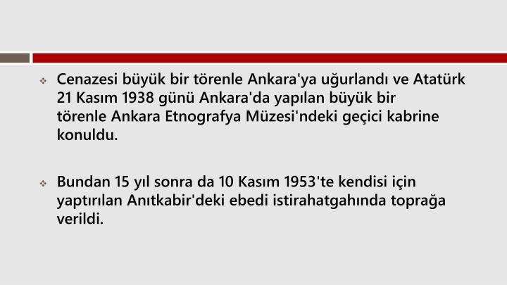 Cenazesi byk bir trenle Ankara'ya uurland ve Atatrk 21 Kasm 1938 gn Ankara'da yaplan byk bir trenleAnkara Etnografya Mzesi'ndeki geici kabrine konuldu.