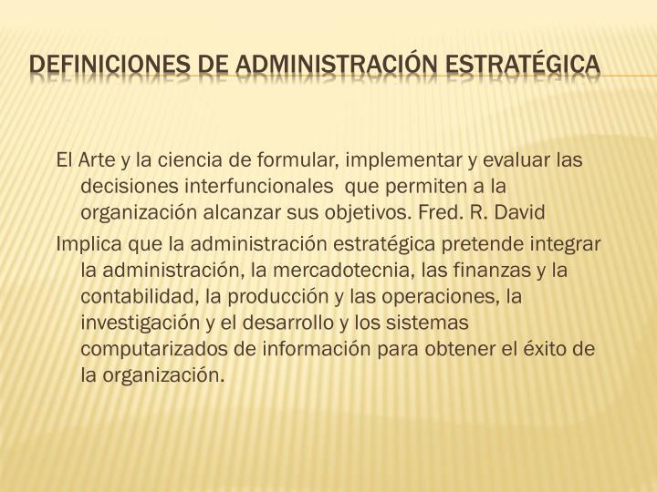 El Arte y la ciencia de formular, implementar y evaluar las decisiones interfuncionales  que permiten a la organización alcanzar sus objetivos. Fred. R. David
