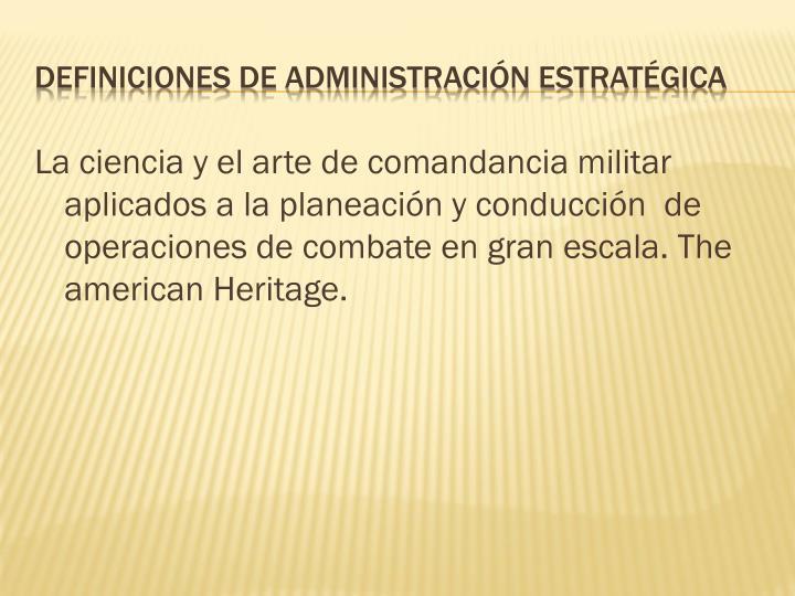 La ciencia y el arte de comandancia militar aplicados a la planeación y conducción  de operaciones de combate en gran escala. The american Heritage.