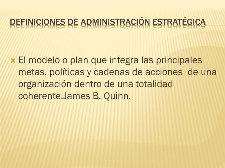El modelo o plan que integra las principales metas, políticas y cadenas de acciones  de una organización dentro de una totalidad coherente.James B. Quinn.
