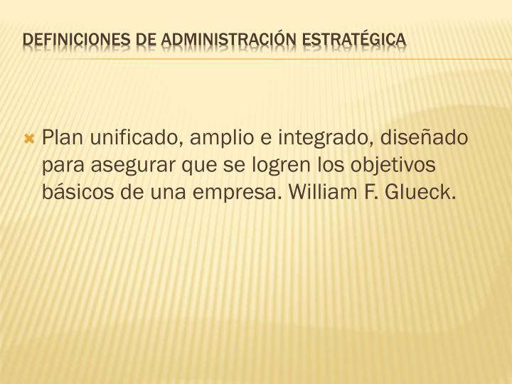 Plan unificado, amplio e integrado, diseñado para asegurar que se logren los objetivos básicos de una empresa. William F. Glueck.