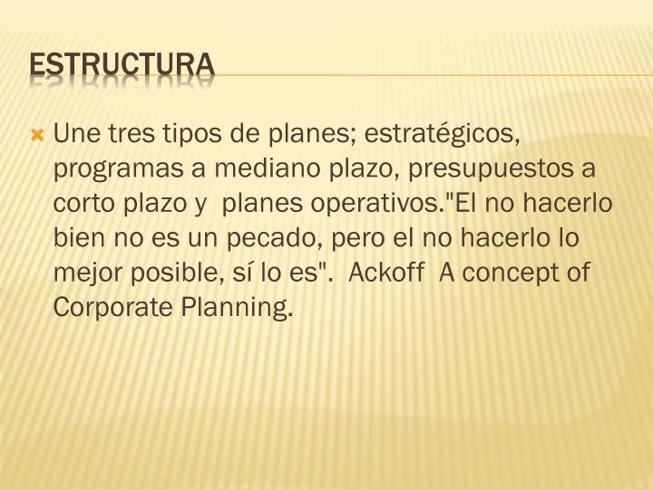 """Une tres tipos de planes; estratégicos, programas a mediano plazo, presupuestos a corto plazo y planes operativos.""""El no hacerlo bien no es un pecado, pero el no hacerlo lo mejor posible, sí lo es"""". Ackoff A concept of Corporate Planning."""