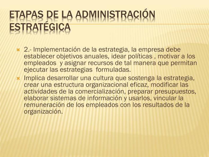 2.- Implementación de la estrategia, la empresa debe establecer objetivos anuales, idear políticas , motivar a los empleados  y asignar recursos de tal manera que permitan ejecutar las estrategias  formuladas.