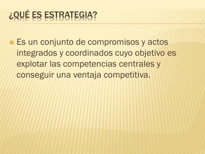 Es un conjunto de compromisos y actos integrados y coordinados cuyo objetivo es explotar las competencias centrales y conseguir una ventaja competitiva.