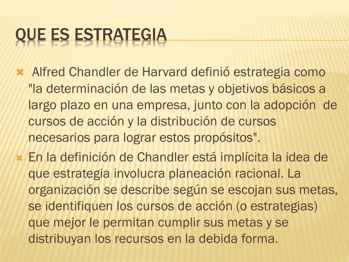 """Alfred Chandler de Harvard definió estrategia como """"la determinación de las metas y objetivos básicos a largo plazo en una empresa, junto con la adopción  de cursos de acción y la distribución de cursos necesarios para lograr estos propósitos""""."""