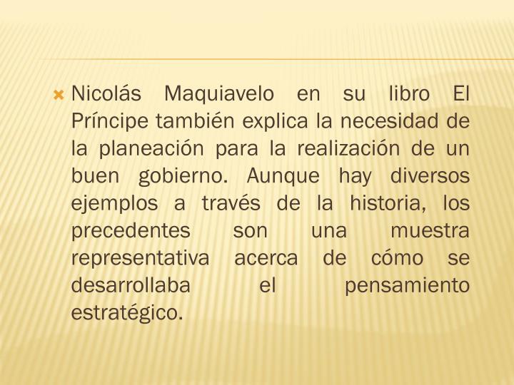 Nicolás Maquiavelo en su libro El Príncipe también explica la necesidad de la planeación para la realización de un buen gobierno. Aunque hay diversos ejemplos a través de la historia, los precedentes son una muestra representativa acerca de cómo se desarrollaba el pensamiento estratégico.