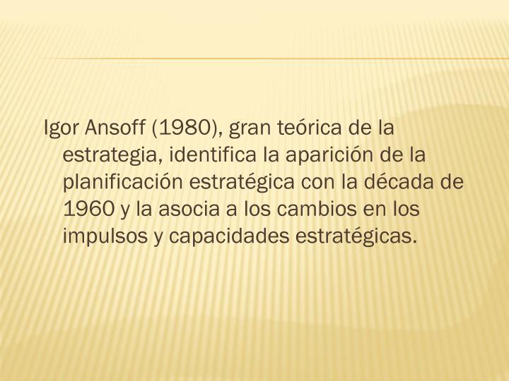 Igor Ansoff (1980), gran teórica de la estrategia, identifica la aparición de la planificación estratégica con la década de 1960 y la asocia a los cambios en los impulsos y capacidades estratégicas.