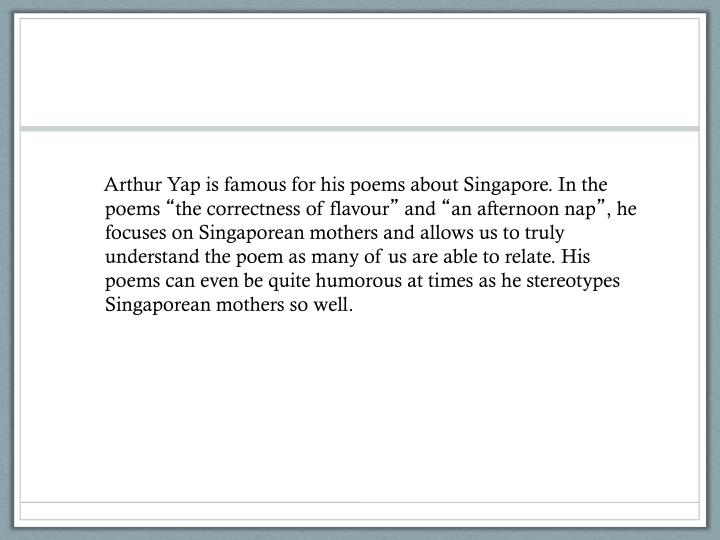 Arthur Yap is famous for his poems about Singapore. In the poems