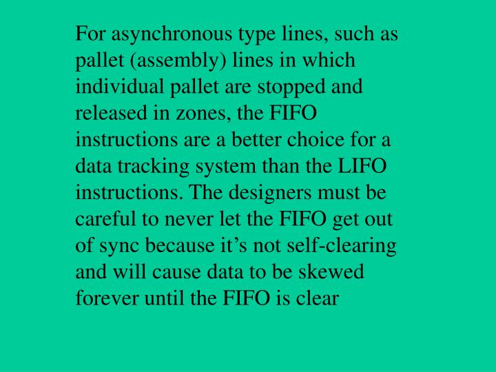 For asynchronous type lines, such as pallet (assembly) lines in which individual pallet are stopped and released in zones, the FIFO instructions are a better choice for a data tracking system than the LIFO instructions. The designers must be careful to never let the FIFO get out of sync because it's not self-clearing and will cause data to be skewed forever until the FIFO is clear